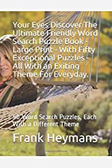 Your Eyes Discover The Ultimate Friendly Word Search Puzzle Book - Large Print - With Fifty Exceptional Puzzles - All With an Exiting Theme For Everyday.